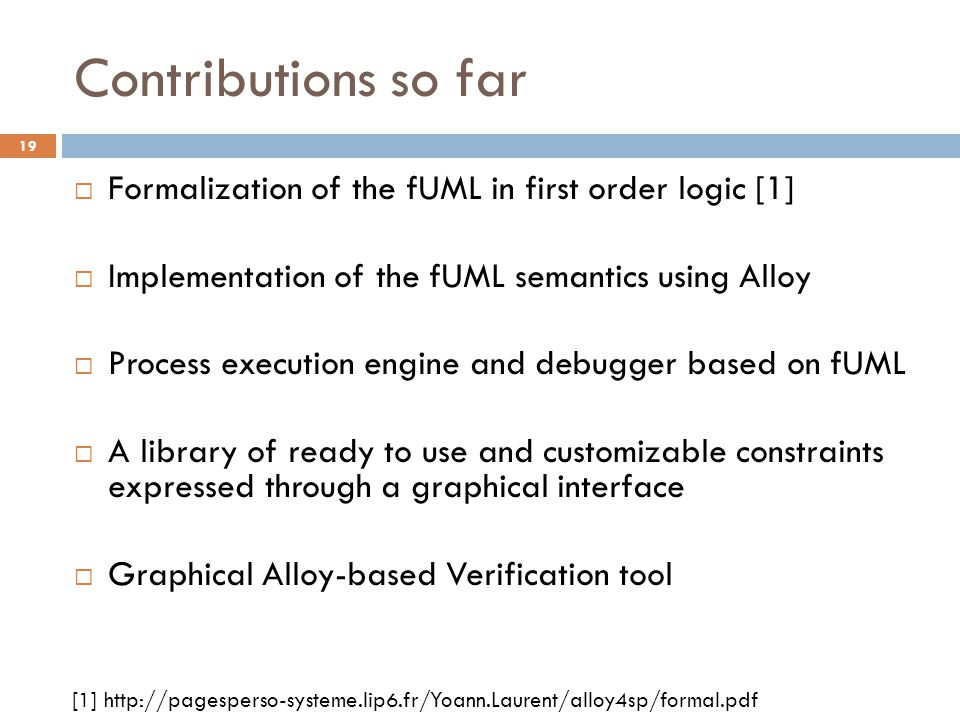 Contributions so far Formalization of the fUML in first order logic [1] Implementation of the fUML semantics using Alloy.